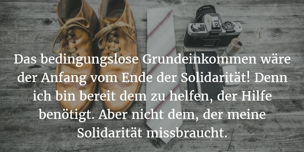 Das bedingungslose Grundeinkommen wäre der Anfang vom Ende der Solidarität! Denn ich bin bereit dem zu helfen, der Hilfe benötigt. Aber nicht dem, der meine Solidarität missbraucht.